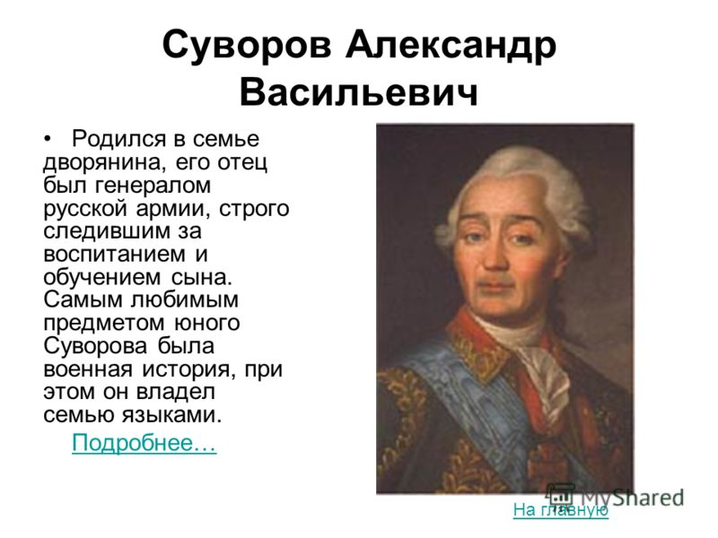 Суворов Александр Васильевич Родился в семье дворянина, его отец был генералом русской армии, строго следившим за воспитанием и обучением сына. Самым любимым предметом юного Суворова была военная история, при этом он владел семью языками. Подробнее…