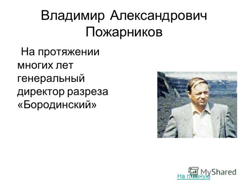Владимир Александрович Пожарников На протяжении многих лет генеральный директор разреза «Бородинский» На главную