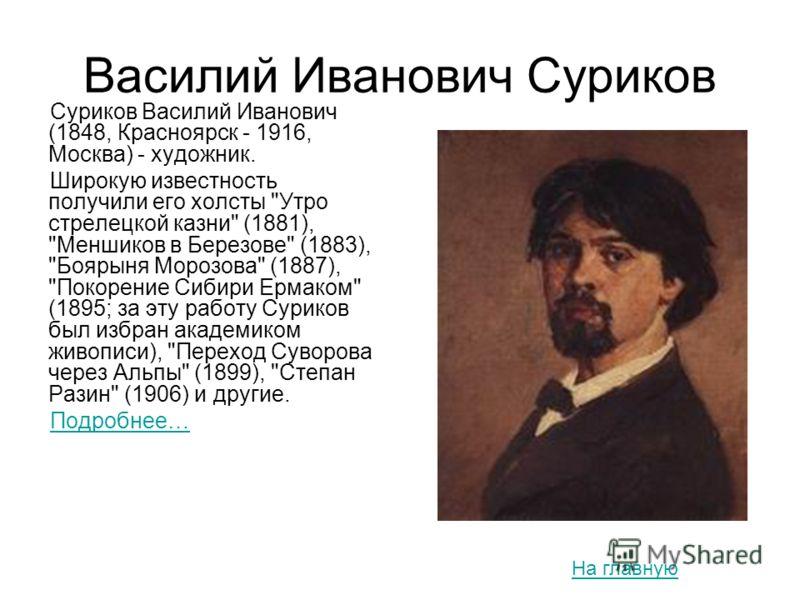 Василий Иванович Суриков Суриков Василий Иванович (1848, Красноярск - 1916, Москва) - художник. Широкую известность получили его холсты
