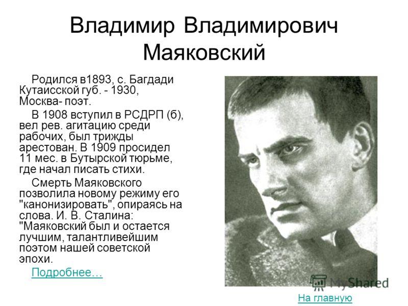 Владимир Владимирович Маяковский Родился в1893, с. Багдади Кутаисской губ. - 1930, Москва- поэт. В 1908 вступил в РСДРП (б), вел рев. агитацию среди рабочих, был трижды арестован. В 1909 просидел 11 мес. в Бутырской тюрьме, где начал писать стихи. См