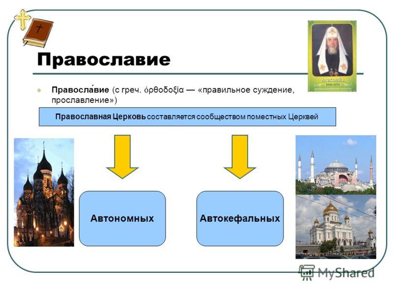 Православие Правосла́вие (с греч. ρθοδοξία «правильное суждение, прославление») Православная Церковь составляется сообществом поместных Церквей АвтономныхАвтокефальных