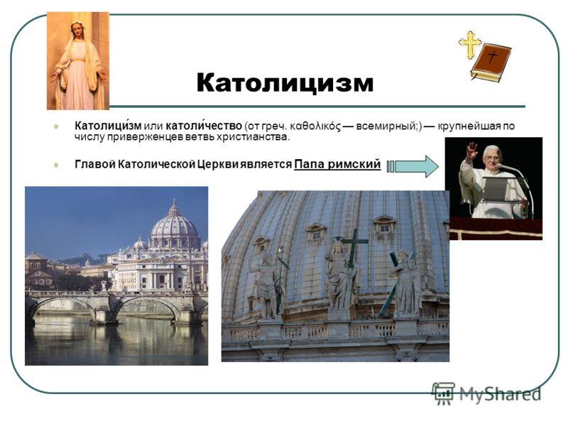 Католицизм Католици́зм или католи́чество (от греч. καθολικός всемирный;) крупнейшая по числу приверженцев ветвь христианства. Главой Католической Церкви является Папа римский