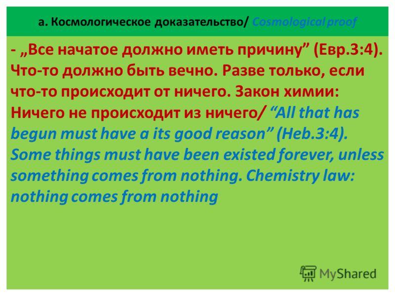 а. Космологическое доказательство/ Cosmological proof - Все начатое должно иметь причину (Евр.3:4). Что-то должно быть вечно. Разве только, если что-то происходит от ничего. Закон химии: Ничего не происходит из ничего/ All that has begun must have a