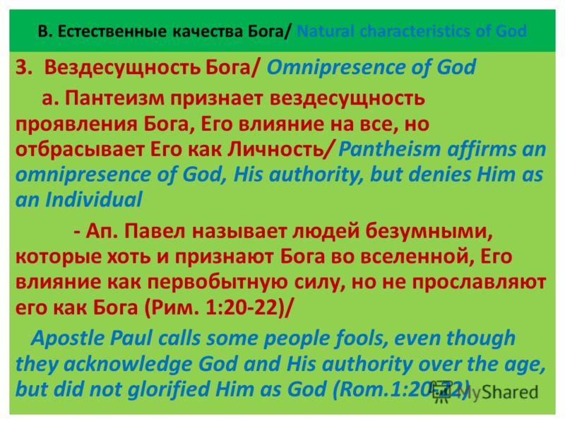 В. Естественные качества Бога/ Natural characteristics of God 3. Вездесущность Бога/ Omnipresence of God а. Пантеизм признает вездесущность проявления Бога, Его влияние на все, но отбрасывает Его как Личность/ Pantheism affirms an omnipresence of God