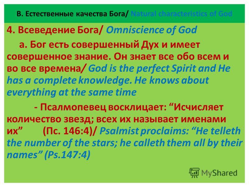 В. Естественные качества Бога/ Natural characteristics of God 4. Всеведение Бога/ Omniscience of God а. Бог есть совершенный Дух и имеет совершенное знание. Он знает все обо всем и во все времена/ God is the perfect Spirit and He has a complete knowl