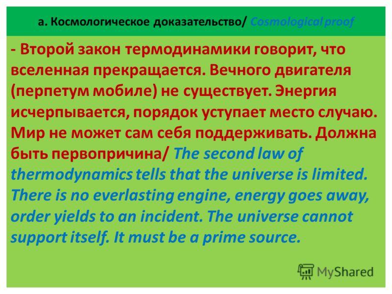 а. Космологическое доказательство/ Cosmological proof - Второй закон термодинамики говорит, что вселенная прекращается. Вечного двигателя (перпетум мобиле) не существует. Энергия исчерпывается, порядок уступает место случаю. Мир не может сам себя под