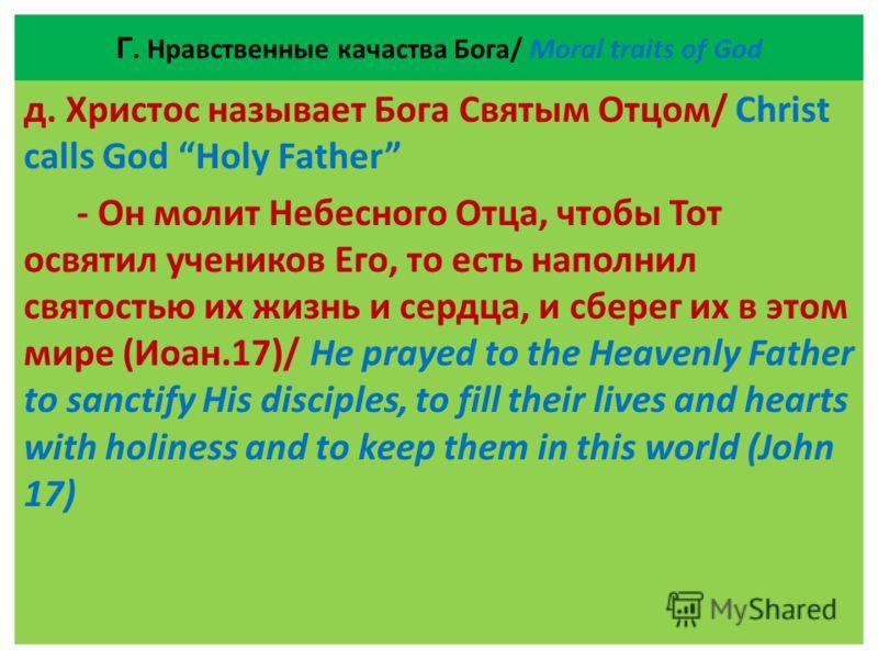 Г. Нравственные качаства Бога/ Moral traits of God д. Христос называет Бога Святым Отцом/ Christ calls God Holy Father - Он молит Небесного Отца, чтобы Тот освятил учеников Его, то есть наполнил святостью их жизнь и сердца, и сберег их в этом мире (И