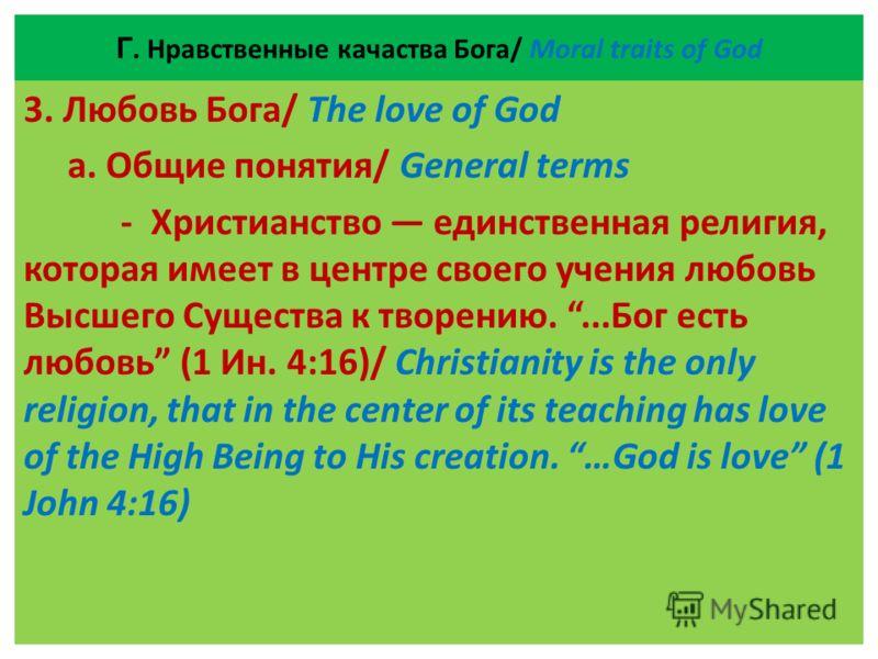Г. Нравственные качаства Бога/ Moral traits of God 3. Любовь Бога/ The love of God а. Общие понятия/ General terms - Христианство единственная религия, которая имеет в центре своего учения любовь Высшего Существа к творению....Бог есть любовь (1 Ин.