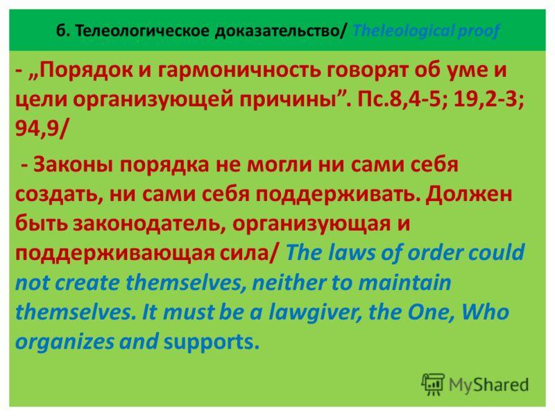 б. Телеологическое доказательство/ Theleological proof - Порядок и гармоничность говорят об уме и цели организующей причины. Пс.8,4-5; 19,2-3; 94,9/ - Законы порядка не могли ни сами себя создать, ни сами себя поддерживать. Должен быть законодатель,