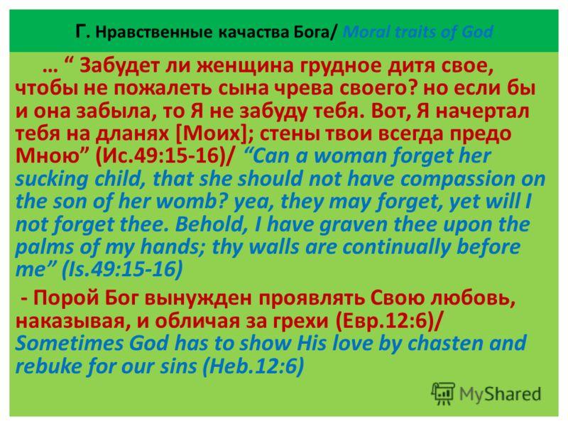 Г. Нравственные качаства Бога/ Moral traits of God … Забудет ли женщина грудное дитя свое, чтобы не пожалеть сына чрева своего? но если бы и она забыла, то Я не забуду тебя. Вот, Я начертал тебя на дланях [Моих]; стены твои всегда предо Мною (Ис.49:1