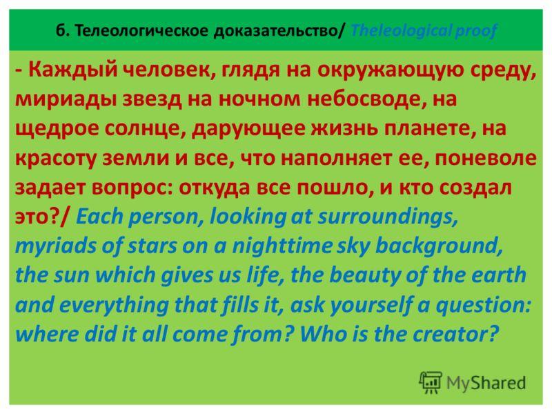 б. Телеологическое доказательство/ Theleological proof - Каждый человек, глядя на окружающую среду, мириады звезд на ночном небосводе, на щедрое солнце, дарующее жизнь планете, на красоту земли и все, что наполняет ее, поневоле задает вопрос: откуда