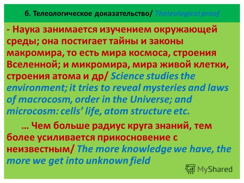 б. Телеологическое доказательство/ Theleological proof - Наука занимается изучением окружающей среды; она постигает тайны и законы макромира, то есть мира космоса, строения Вселенной; и микромира, мира живой клетки, строения атома и др/ Science studi
