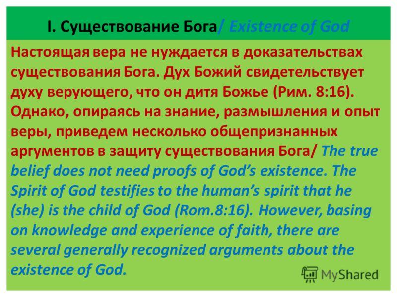 І. Существование Бога/ Existence of God Настоящая вера не нуждается в доказательствах существования Бога. Дух Божий свидетельствует духу верующего, что он дитя Божье (Рим. 8:16). Однако, опираясь на знание, размышления и опыт веры, приведем несколько