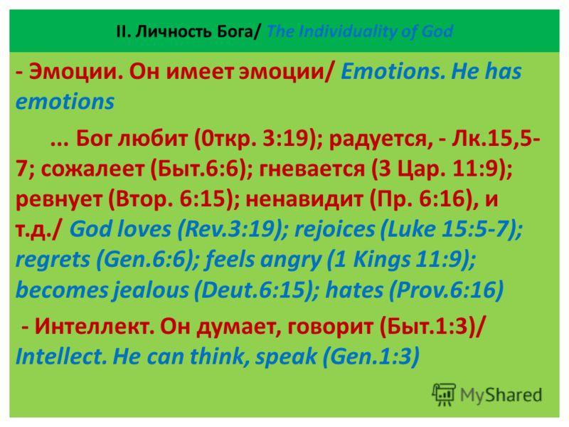 ІІ. Личность Бога/ The Individuality of God - Эмоции. Он имеет эмоции/ Emotions. He has emotions... Бог любит (0ткр. 3:19); радуется, - Лк.15,5- 7; сожалеет (Быт.6:6); гневается (3 Цар. 11:9); ревнует (Втор. 6:15); ненавидит (Пр. 6:16), и т.д./ God l