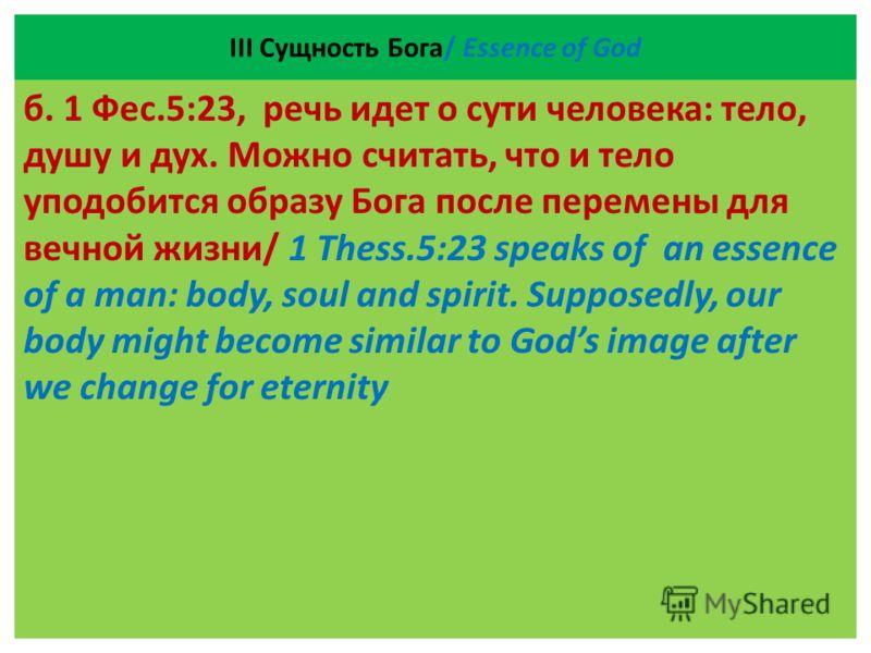 ІII Сущность Бога/ Essence of God б. 1 Фес.5:23, речь идет о сути человека: тело, душу и дух. Можно считать, что и тело уподобится образу Бога после перемены для вечной жизни/ 1 Thess.5:23 speaks of an essence of a man: body, soul and spirit. Suppose