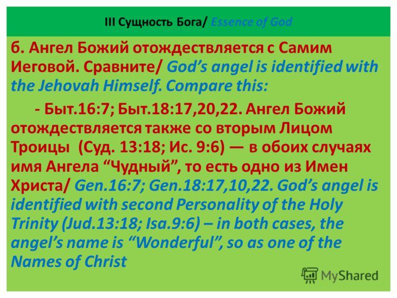ІII Сущность Бога/ Essence of God б. Ангел Божий отождествляется с Самим Иеговой. Сравните/ Gods angel is identified with the Jehovah Himself. Compare this: - Быт.16:7; Быт.18:17,20,22. Ангел Божий отождествляется также со вторым Лицом Троицы (Суд. 1