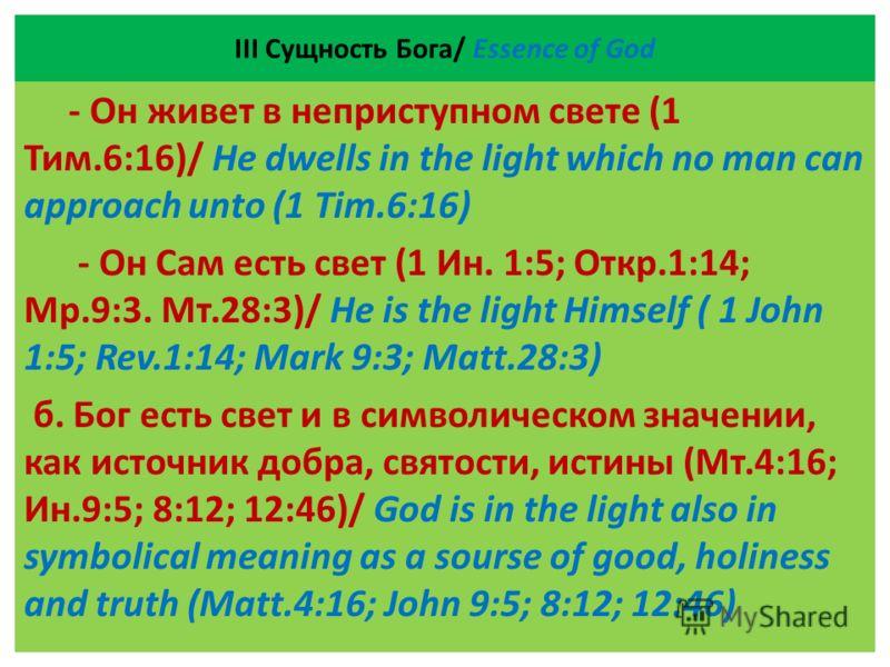 ІII Сущность Бога/ Essence of God - Он живет в неприступном свете (1 Тим.6:16)/ He dwells in the light which no man can approach unto (1 Tim.6:16) - Он Сам есть свет (1 Ин. 1:5; Откр.1:14; Мр.9:3. Мт.28:3)/ He is the light Himself ( 1 John 1:5; Rev.1