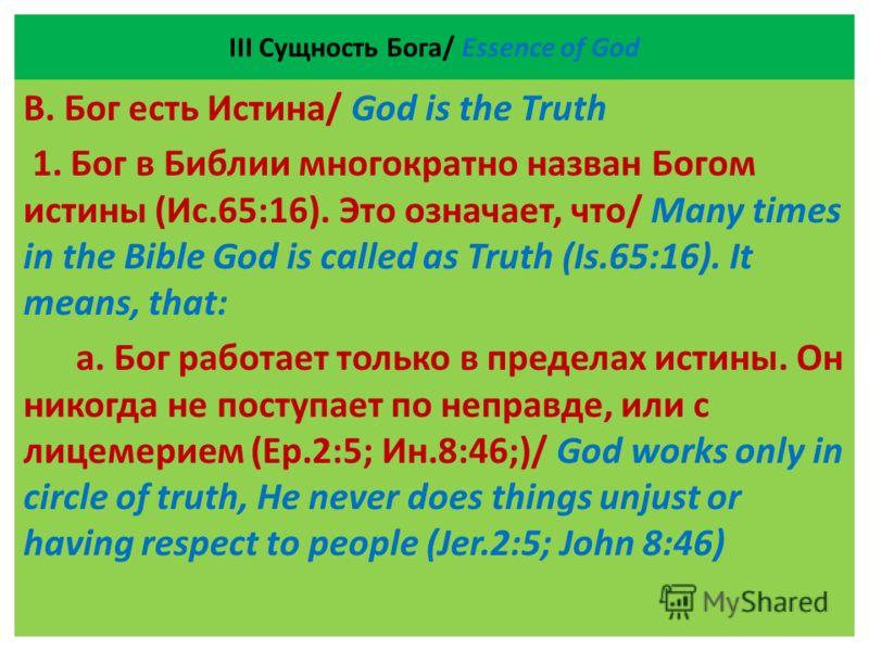 ІII Сущность Бога/ Essence of God В. Бог есть Истина/ God is the Truth 1. Бог в Библии многократно назван Богом истины (Ис.65:16). Это означает, что/ Many times in the Bible God is called as Truth (Is.65:16). It means, that: а. Бог работает только в