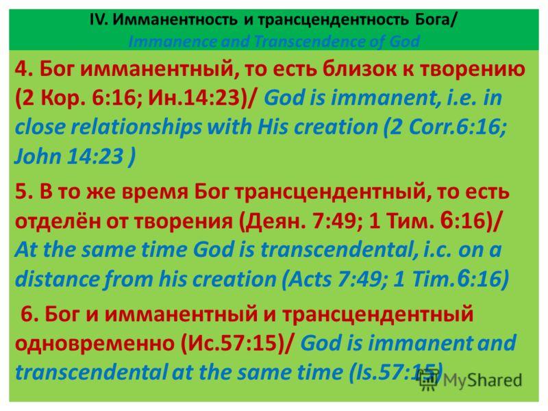 ІV. Имманентность и трансцендентность Бога/ Immanence and Transcendence of God 4. Бог имманентный, то есть близок к творению (2 Кор. 6:16; Ин.14:23)/ God is immanent, i.e. in close relationships with His creation (2 Corr.6:16; John 14:23 ) 5. В то же