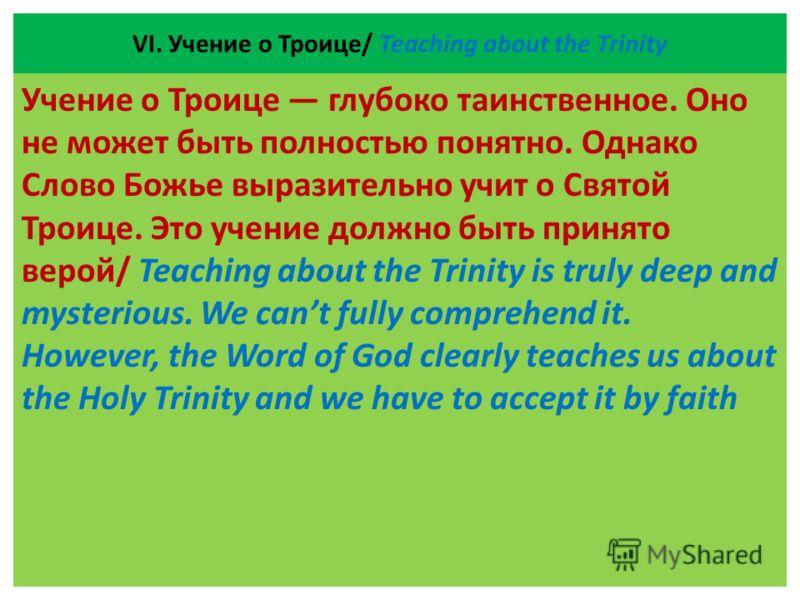 VІ. Учение о Троице/ Teaching about the Trinity Учение о Троице глубоко таинственное. Оно не может быть полностью понятно. Однако Слово Божье выразительно учит о Святой Троице. Это учение должно быть принято верой/ Teaching about the Trinity is truly