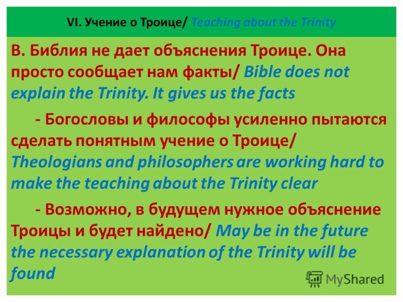 VІ. Учение о Троице/ Teaching about the Trinity В. Библия не дает объяснения Троице. Она просто сообщает нам факты/ Bible does not explain the Trinity. It gives us the facts - Богословы и философы усиленно пытаются сделать понятным учение о Троице/ T