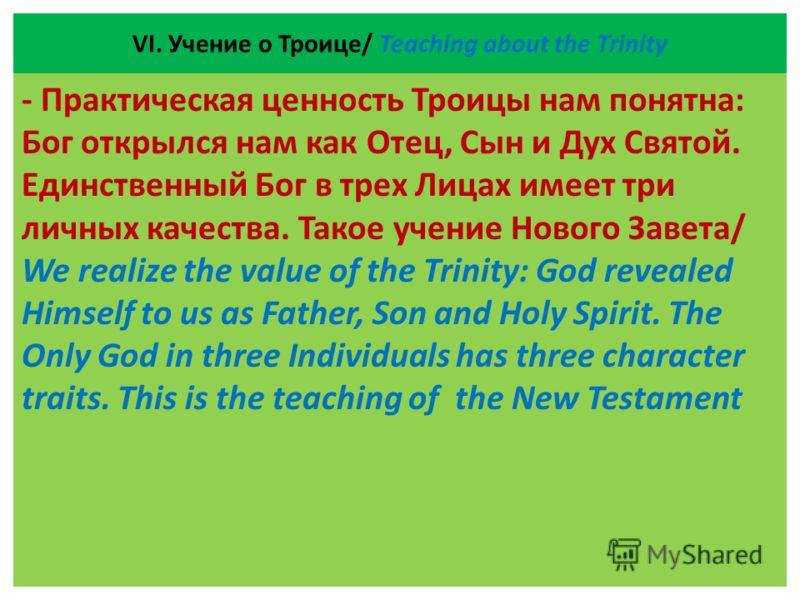 VІ. Учение о Троице/ Teaching about the Trinity - Практическая ценность Троицы нам понятна: Бог открылся нам как Отец, Сын и Дух Святой. Единственный Бог в трех Лицах имеет три личных качества. Такое учение Нового Завета/ We realize the value of the