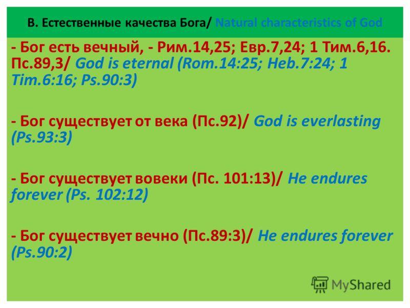 В. Естественные качества Бога/ Natural characteristics of God - Бог есть вечный, - Рим.14,25; Евр.7,24; 1 Тим.6,16. Пс.89,3/ God is eternal (Rom.14:25; Heb.7:24; 1 Tim.6:16; Ps.90:3) - Бог существует от века (Пс.92)/ God is everlasting (Ps.93:3) - Бо