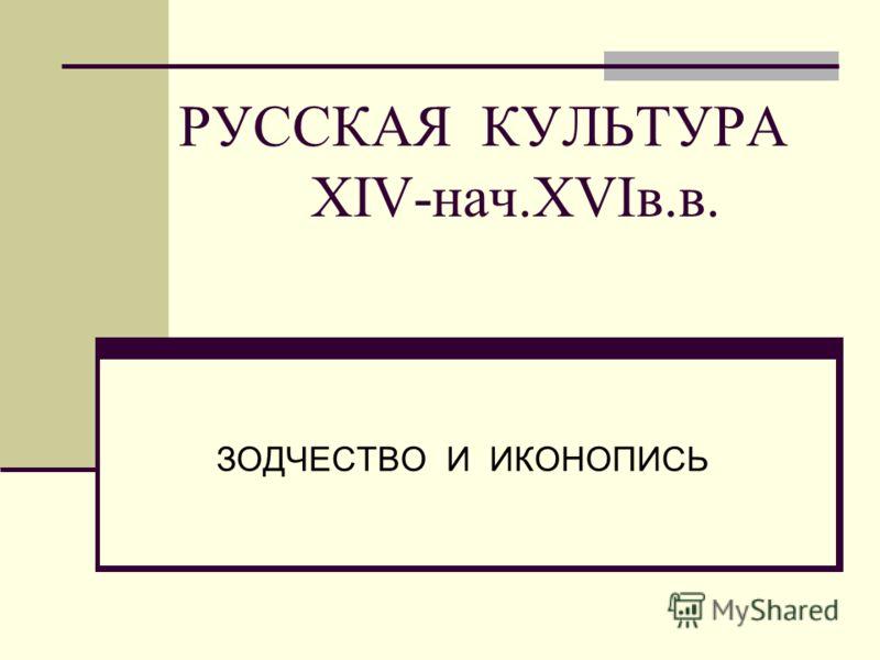 РУССКАЯ КУЛЬТУРА ХIV-нач.ХVIв.в. ЗОДЧЕСТВО И ИКОНОПИСЬ