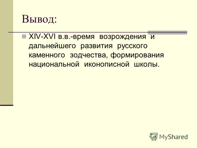 Вывод: ХIV-ХVI в.в.-время возрождения и дальнейшего развития русского каменного зодчества, формирования национальной иконописной школы.