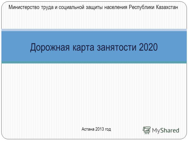 Дорожная карта занятости 2020 Астана 2013 год Министерство труда и социальной защиты населения Республики Казахстан
