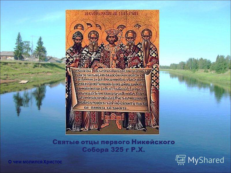 Святые отцы первого Никейского Собора 325 г Р.Х. О чем молился Христос