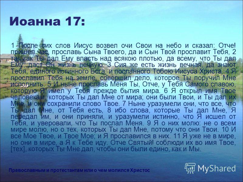 Иоанна 17: 1 После сих слов Иисус возвел очи Свои на небо и сказал: Отче! пришел час, прославь Сына Твоего, да и Сын Твой прославит Тебя, 2 так как Ты дал Ему власть над всякою плотью, да всему, что Ты дал Ему, даст Он жизнь вечную. 3 Сия же есть жиз
