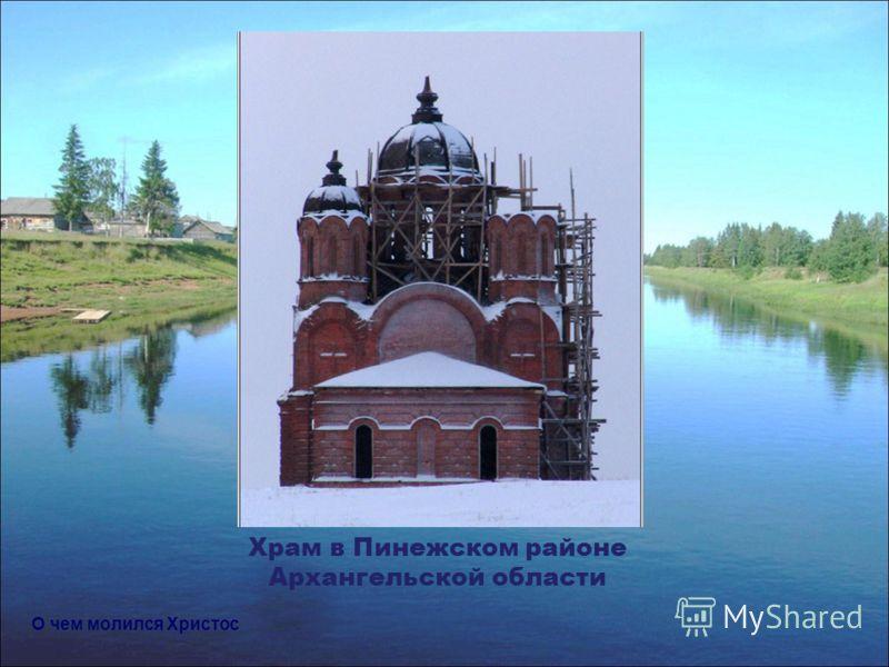 Храм в Пинежском районе Архангельской области О чем молился Христос