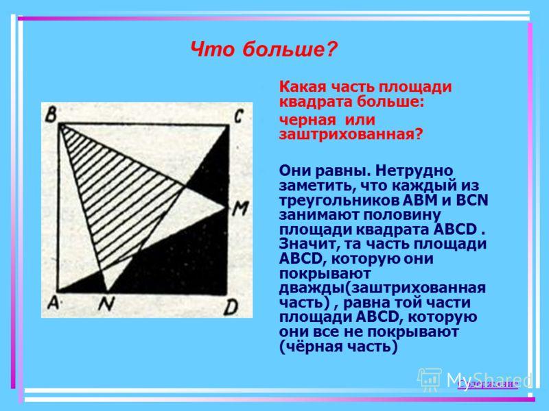 Что больше? Какая часть площади квадрата больше: черная или заштрихованная? Они равны. Нетрудно заметить, что каждый из треугольников АВМ и ВСN занимают половину площади квадрата АВСD. Значит, та часть площади АВСD, которую они покрывают дважды(заштр