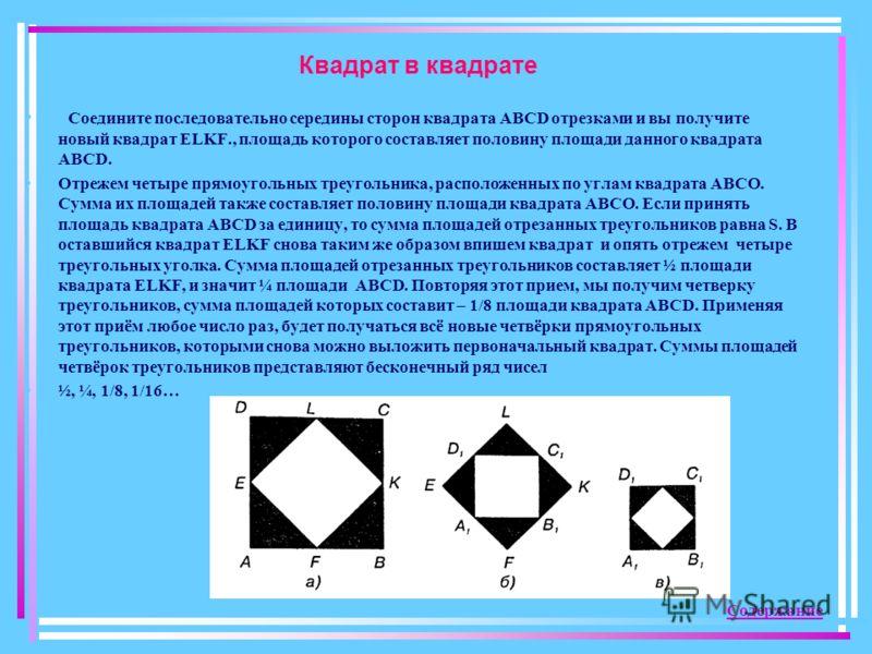 Квадрат в квадрате Соедините последовательно середины сторон квадрата АВСD отрезками и вы получите новый квадрат ЕLKF., площадь которого составляет половину площади данного квадрата АВСD. Отрежем четыре прямоугольных треугольника, расположенных по уг