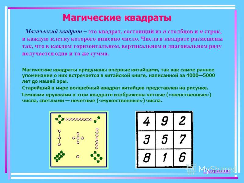 Магические квадраты Магический квадрат – это квадрат, состоящий из п столбцов и п строк, в каждую клетку которого вписано число. Числа в квадрате размещены так, что в каждом горизонтальном, вертикальном и диагональном ряду получается одна и та же сум