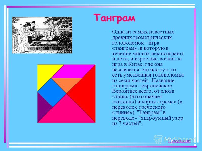 Танграм Одна из самых известных древних геометрических головоломок – игра «танграм», в которую в течение многих веков играют и дети, и взрослые, возникла игра в Китае, где она называется «чи чао ту», то есть умственная головоломка из семи частей. Наз