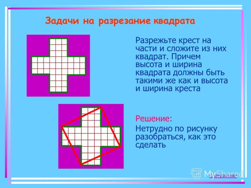 Задачи на разрезание квадрата Разрежьте крест на части и сложите из них квадрат. Причем высота и ширина квадрата должны быть такими же как и высота и ширина креста Решение: Нетрудно по рисунку разобраться, как это сделать Содержание