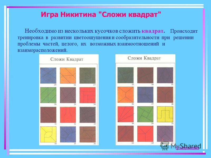 Игра Никитина Сложи квадрат Необходимо из нескольких кусочков сложить квадрат. Происходит тренировка в развитии цветоощущения и сообразительности при решении проблемы частей, целого, их возможных взаимоотношений и взаиморасположений. Содержание