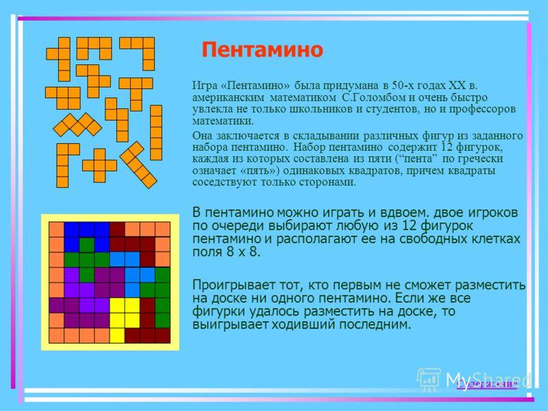 Пентамино Игра «Пентамино» была придумана в 50-х годах ХХ в. американским математиком С.Голомбом и очень быстро увлекла не только школьников и студентов, но и профессоров математики. Она заключается в складывании различных фигур из заданного набора п