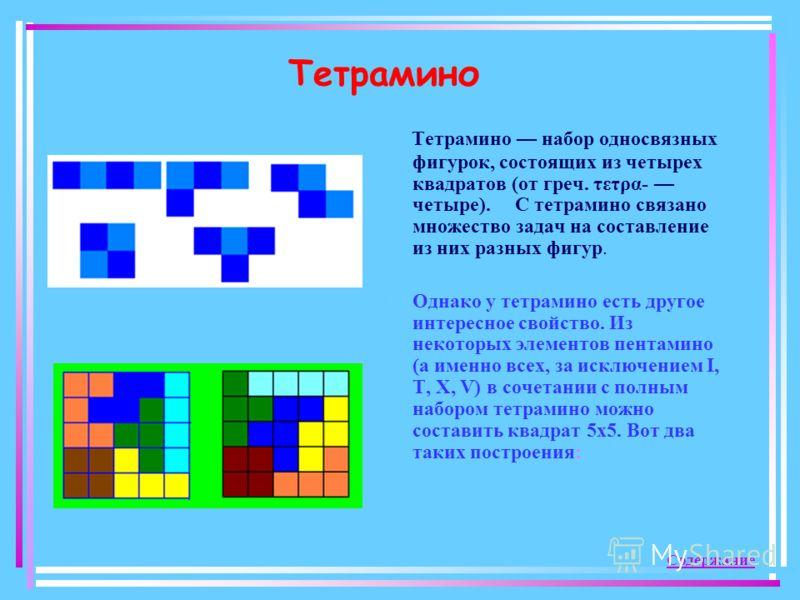 Тетрамино Тетрамино набор односвязных фигурок, состоящих из четырех квадратов (от греч. τετρα- четыре). С тетрамино связано множество задач на составление из них разных фигур. Однако у тетрамино есть другое интересное свойство. Из некоторых элементов