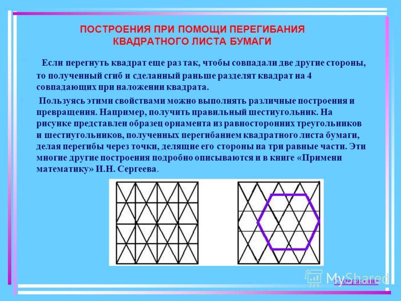 ПОСТРОЕНИЯ ПРИ ПОМОЩИ ПЕРЕГИБАНИЯ КВАДРАТНОГО ЛИСТА БУМАГИ Если перегнуть квадрат еще раз так, чтобы совпадали две другие стороны, то полученный сгиб и сделанный раньше разделят квадрат на 4 совпадающих при наложении квадрата. Пользуясь этими свойств