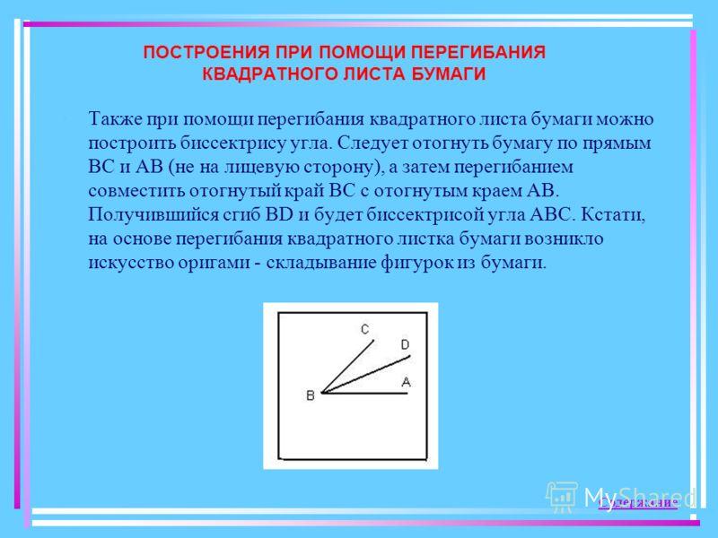 ПОСТРОЕНИЯ ПРИ ПОМОЩИ ПЕРЕГИБАНИЯ КВАДРАТНОГО ЛИСТА БУМАГИ Также при помощи перегибания квадратного листа бумаги можно построить биссектрису угла. Следует отогнуть бумагу по прямым ВС и АВ (не на лицевую сторону), а затем перегибанием совместить отог