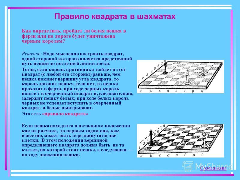 Правило квадрата в шахматах Как определить, пройдет ли белая пешка в ферзи или по дороге будет уничтожена черным королем? Решение: Надо мысленно построить квадрат, одной стороной которого является предстоящий путь пешки до последней линии доски. Тогд