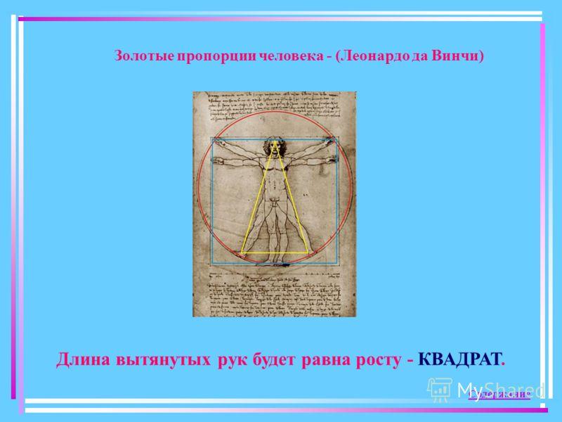 Золотые пропорции человека - (Леонардо да Винчи) Длина вытянутых рук будет равна росту - КВАДРАТ. Содержание
