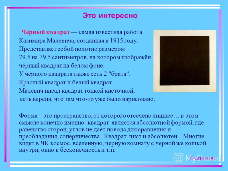 Это интересно Чёрный квадрат самая известная работа Казимира Малевича, созданная в 1915 году. Представляет собой полотно размером 79,5 на 79,5 сантиметров, на котором изображён чёрный квадрат на белом фоне. У чёрного квадрата также есть 2