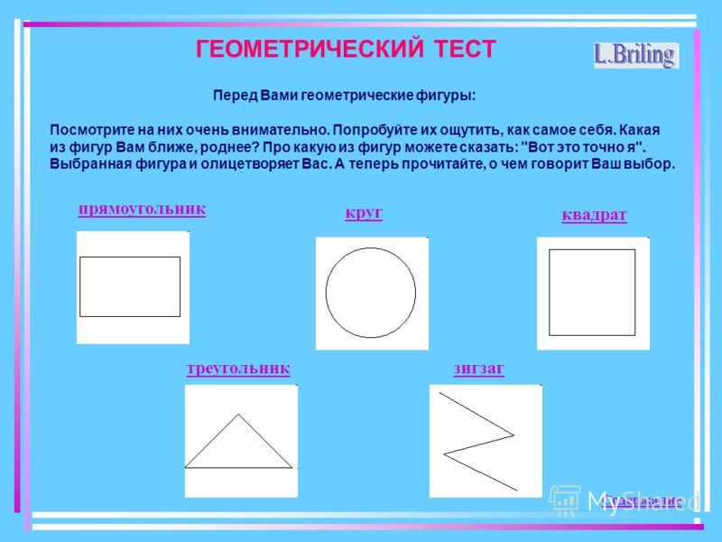 ГЕОМЕТРИЧЕСКИЙ ТЕСТ Перед Вами геометрические фигуры: Посмотрите на них очень внимательно. Попробуйте их ощутить, как самое себя. Какая из фигур Вам ближе, роднее? Про какую из фигур можете сказать: