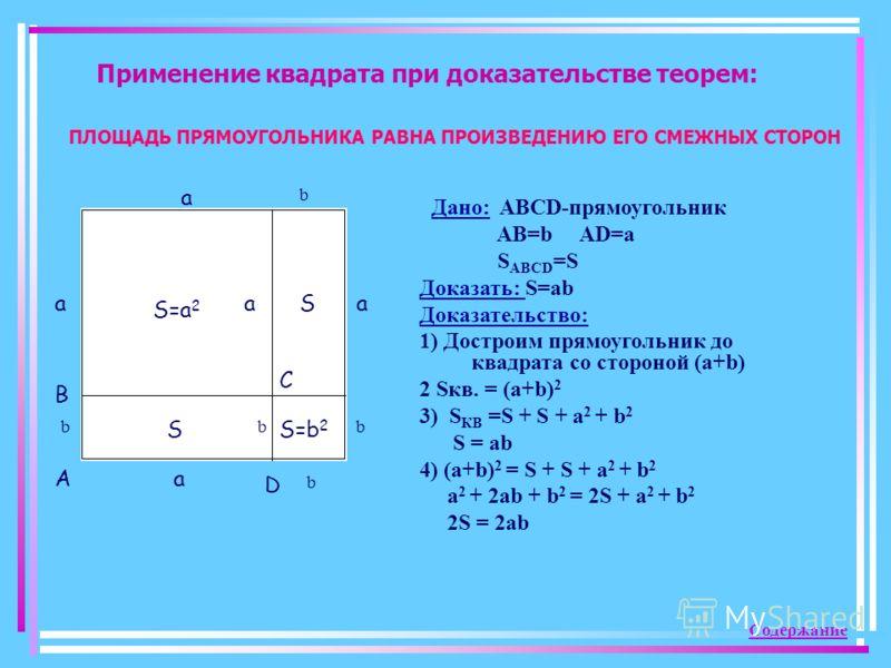 Применение квадрата при доказательстве теорем: S=a 2 a aa a a b b bbb S S S=b 2 A D B C Дано: ABCD-прямоугольник AB=b AD=a S ABCD =S Доказать: S=ab Доказательство: 1) Достроим прямоугольник до квадрата со стороной (a+b) 2 Sкв. = (a+b) 2 3) S КВ =S +