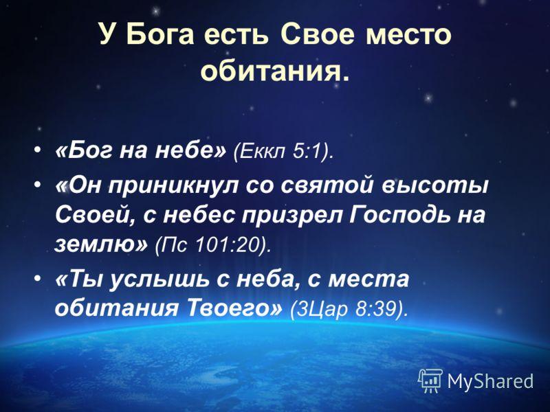 У Бога есть Свое место обитания. «Бог на небе» (Еккл 5:1). «Он приникнул со святой высоты Своей, с небес призрел Господь на землю» (Пс 101:20). «Ты услышь с неба, с места обитания Твоего» (3Цар 8:39).