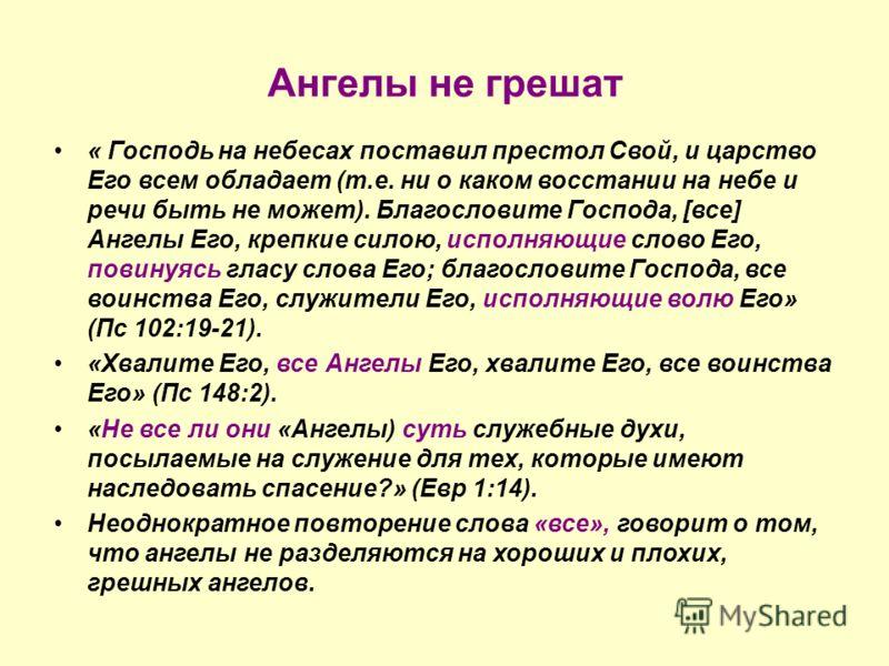 Ангелы не грешат « Господь на небесах поставил престол Свой, и царство Его всем обладает (т.е. ни о каком восстании на небе и речи быть не может). Благословите Господа, [все] Ангелы Его, крепкие силою, исполняющие слово Его, повинуясь гласу слова Его
